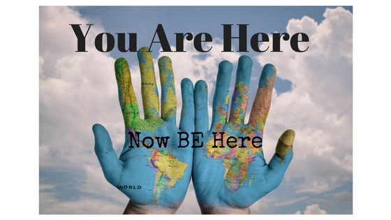 You are here. Now BE here.